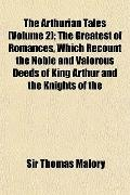 The Arthurian Tales (Volume 2); The Greatest of Romances, Which Recount the Noble and Valoro...