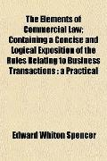 The Elements of Commercial Law; Containing a Concise and Logical Exposition of the Rules Rel...