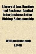Library of Law, Banking and Business; Capital, Labor,business Letter-Writing, Salesmanship