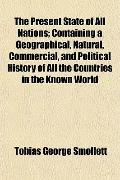 The Present State of All Nations; Containing a Geographical, Natural, Commercial, and Politi...