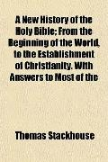 A New History of the Holy Bible; From the Beginning of the World, to the Establishment of Ch...
