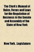 Clerk's Manual of Rules, Forms and Laws for the Regulation of Business in the Senate and Ass...