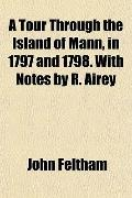 A Tour Through the Island of Mann, in 1797 and 1798. With Notes by R. Airey