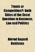 Trusts or Competition?; Both Sides of the Great Question in Business, Law and Politics
