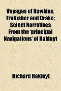 Voyages of Hawkins, Frobisher and Drake; Select Narratives From the 'principal Navigations' ...