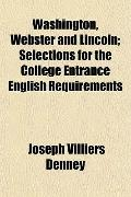 Washington, Webster and Lincoln; Selections for the College Entrance English Requirements