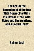The Act for the Amendment of the Law With Respect to Wills, (1 Victoria, C. 26)