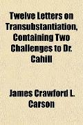Twelve Letters on Transubstantiation, Containing Two Challenges to Dr. Cahill