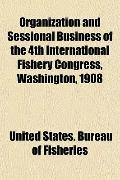 Organization and Sessional Business of the 4th International Fishery Congress, Washington, 1908