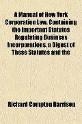 A Manual of New York Corporation Law, Containing the Important Statutes Regulating Business ...