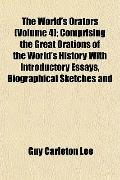 The World's Orators (Volume 4); Comprising the Great Orations of the World's History With In...