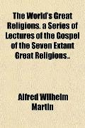 The World's Great Religions. a Series of Lectures of the Gospel of the Seven Extant Great Re...