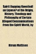Spirit Rapping Unveiled! an Expose of the Origin, History, Theology and Philosophy of Certai...