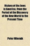 History of the Jews in America, From the Period of the Discovery of the New World to the Pre...