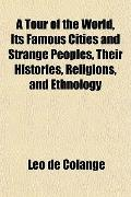 A Tour of the World, Its Famous Cities and Strange Peoples, Their Histories, Religions, and ...
