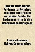 Judaism at the World's Parliament of Religions, Comprising the Papers on Judaism Read at the...