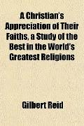 A Christian's Appreciation of Their Faiths, a Study of the Best in the World's Greatest Reli...