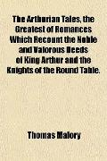 The Arthurian Tales, the Greatest of Romances Which Recount the Noble and Valorous Deeds of ...
