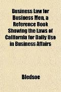 Business Law for Business Men, a Reference Book Showing the Laws of California for Daily Use...