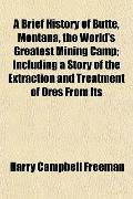 A Brief History of Butte, Montana, the World's Greatest Mining Camp; Including a Story of th...