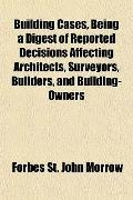 Building Cases, Being a Digest of Reported Decisions Affecting Architects, Surveyors, Builde...