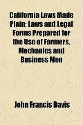 California Laws Made Plain; Laws and Legal Forms Prepared for the Use of Farmers, Mechanics ...