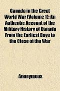 Canada in the Great World War (Volume 1); An Authentic Account of the Military History of Ca...