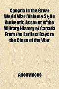 Canada in the Great World War (Volume 5); An Authentic Account of the Military History of Ca...