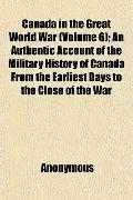 Canada in the Great World War (Volume 6); An Authentic Account of the Military History of Ca...