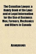 The Canadian Lawyer, a Handy Book of the Laws and of Legal Information for the Use of Busine...