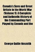 Canada's Sons and Great Britain in the World War (Volume 1); A Complete and Authentic Histor...
