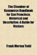 The Chamber of Commerce Handbook for San Francisco, Historical and Descriptive; A Guide for ...