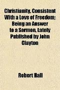 Christianity, Consistent With a Love of Freedom; Being an Answer to a Sermon, Lately Publish...