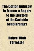 The Cotton Industry in France, a Report to the Electors of the Gartside Scholarships