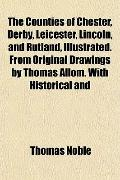 The Counties of Chester, Derby, Leicester, Lincoln, and Rutland, Illustrated. From Original ...
