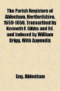 The Parish Registers of Aldenham, Hertfordshire, 1559-1659. Transcribed by Kenneth F. Gibbs ...