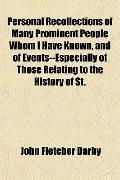 Personal Recollections of Many Prominent People Whom I Have Known, and of Events--Especially...