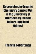 Researches in Organic Chemistry Carried Out in the University of Aberdeen by Francis Robert ...