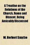 A Treatise on the Relations of the Church, Rome and Dissent, Being Amicably Discussed