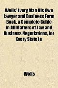 Wells' Every Man His Own Lawyer and Business Form Book. a Complete Guide in All Matters of L...
