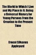 The World in Which I Live and My Place in It; Being a Universal History for Young Persons Fr...