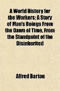 A World History for the Workers; A Story of Man's Doings From the Dawn of Time, From the Sta...