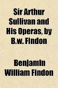 Sir Arthur Sullivan and His Operas, by B.w. Findon