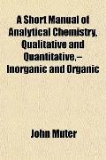 A Short Manual of Analytical Chemistry, Qualitative and Quantitative,--Inorganic and Organic