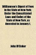 Williamson's Digest of Fees in the State of New York; Under the Consolidated Laws and Codes ...