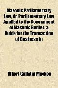 Masonic Parliamentary Law; Or, Parliamentary Law Applied to the Government of Masonic Bodies...