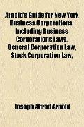 Arnold's Guide for New York Business Corporations; Including Business Corporations Laws, Gen...
