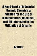 A Hand-Book of Industrial Organic Chemistry; Adapted for the Use of Manufacturers, Chemists,...