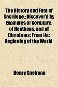The History and Fate of Sacrilege,; Discover'd by Examples of Scripture, of Heathens, and of...