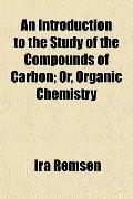 An Introduction to the Study of the Compounds of Carbon; Or, Organic Chemistry